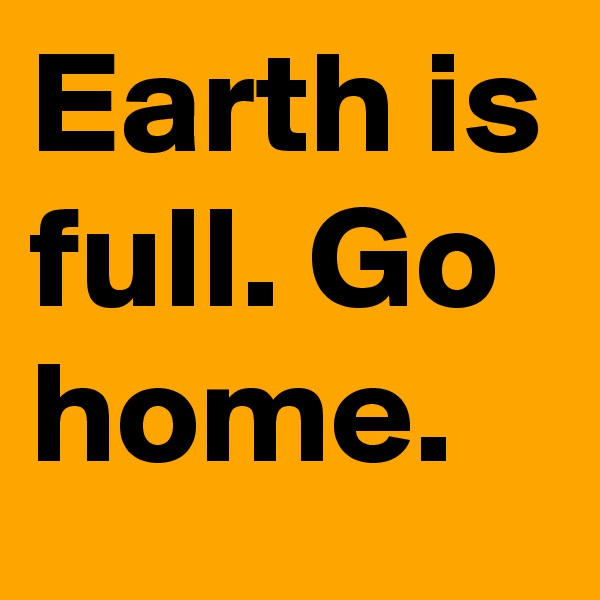 Earth is full. Go home.