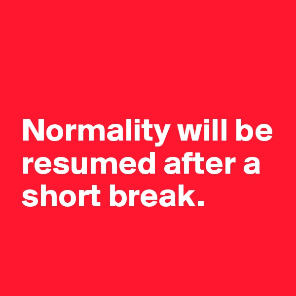 Normality will be   resumed after a   short break.