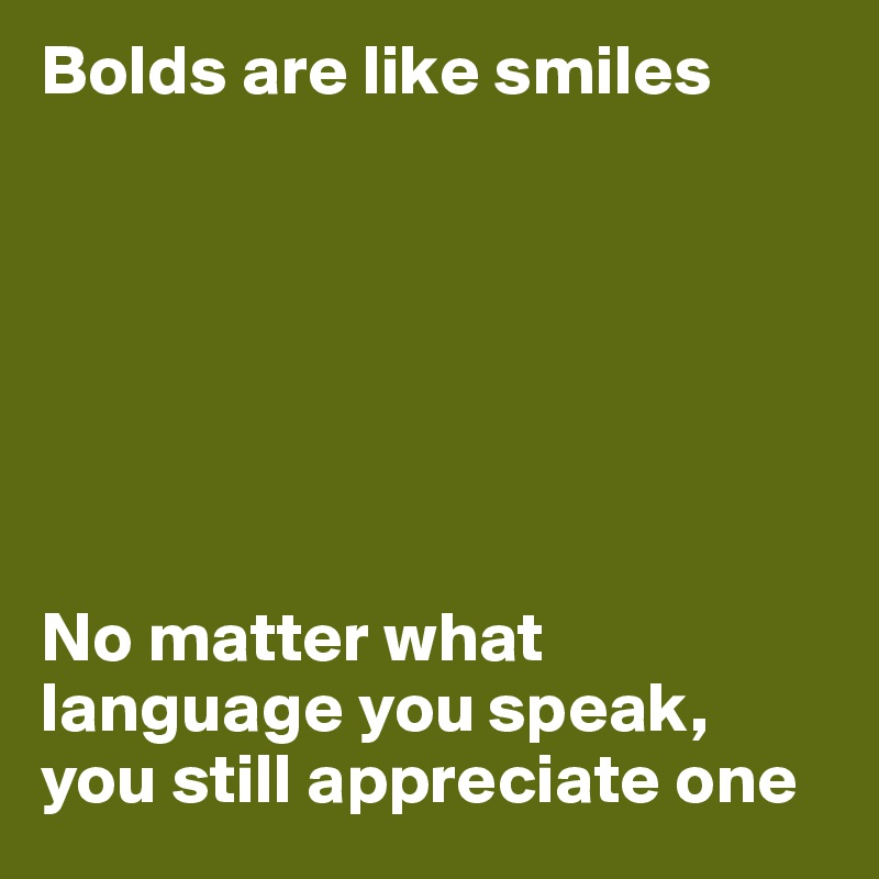 Bolds are like smiles        No matter what language you speak, you still appreciate one