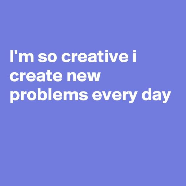 I'm so creative i create new problems every day