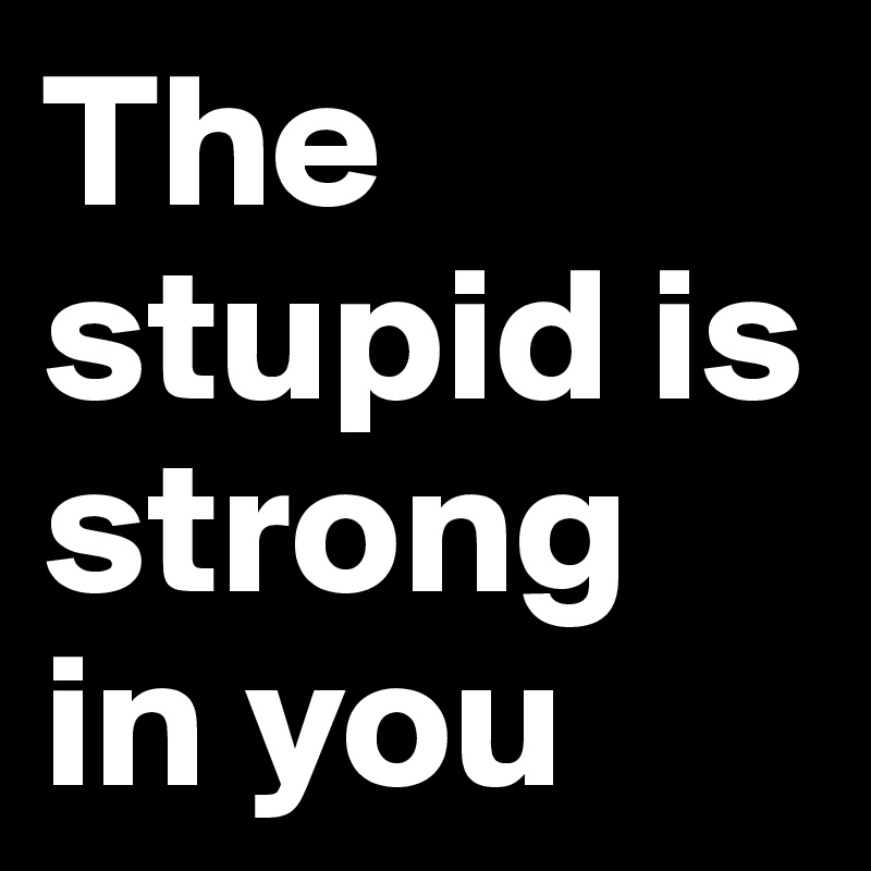The stupid is strong in you