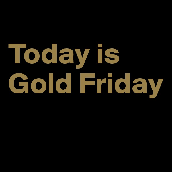 Today is Gold Friday