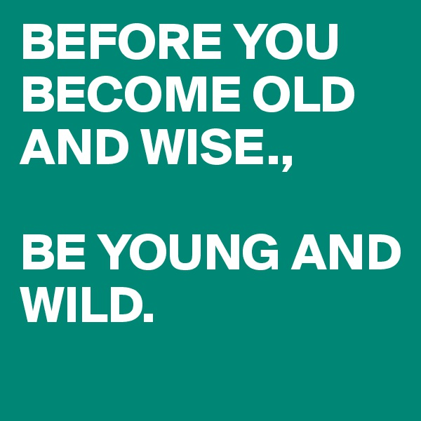 BEFORE YOU BECOME OLD AND WISE.,   BE YOUNG AND WILD.