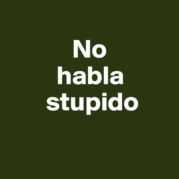 No          habla        stupido