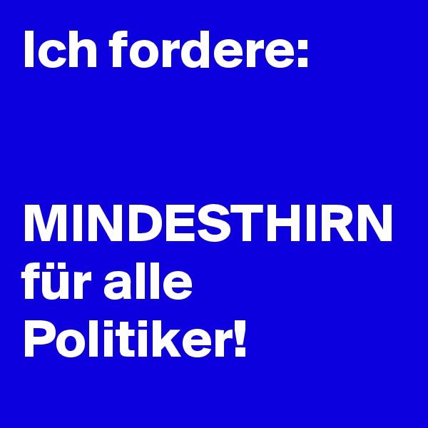 Ich fordere:   MINDESTHIRN für alle Politiker!