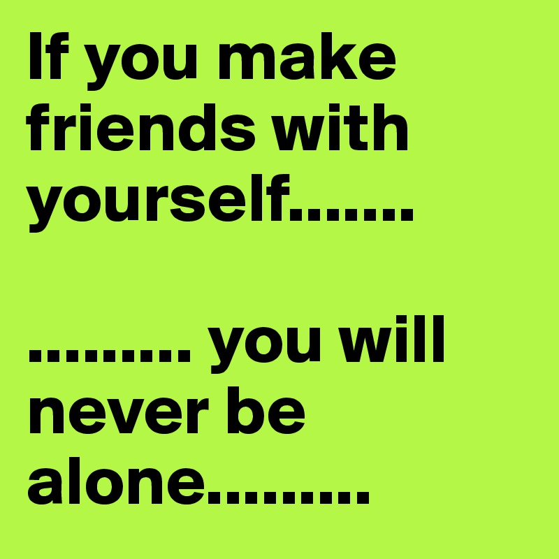 If you make friends with yourself.......  ......... you will never be alone.........