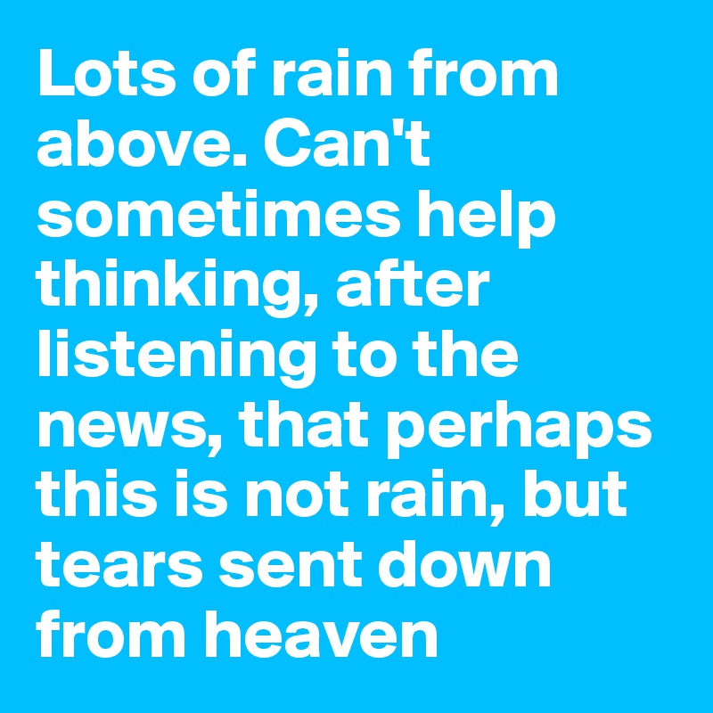 Lots of rain from above. Can't sometimes help thinking, after listening to the news, that perhaps this is not rain, but tears sent down from heaven