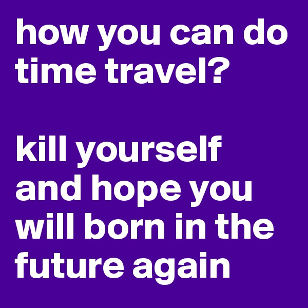 how you can do time travel?   kill yourself and hope you will born in the future again