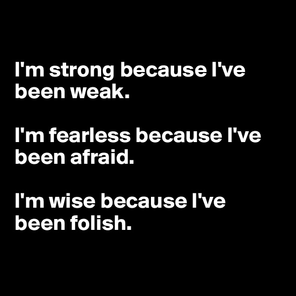 I'm strong because I've been weak.  I'm fearless because I've been afraid.  I'm wise because I've  been folish.