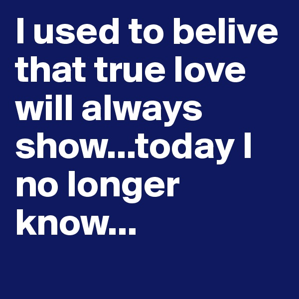 I used to belive that true love will always show...today I no longer know...