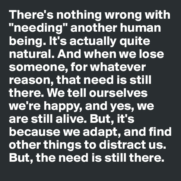 """There's nothing wrong with """"needing"""" another human being. It's actually quite natural. And when we lose someone, for whatever reason, that need is still there. We tell ourselves we're happy, and yes, we are still alive. But, it's because we adapt, and find other things to distract us. But, the need is still there."""