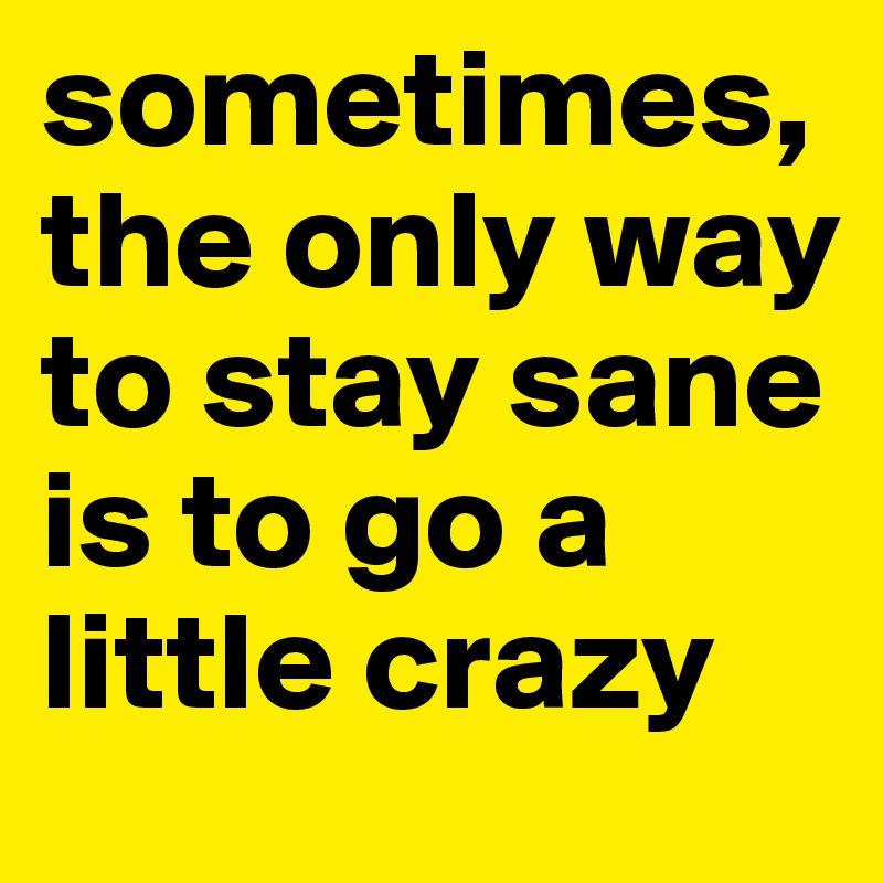 sometimes,the only way to stay sane is to go a little crazy
