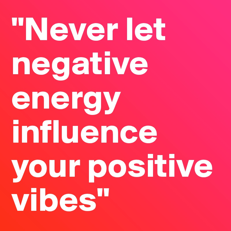 Never Let Negative Energy Influence Your Positive Vibes Post By Mzbattle89 On Boldomatic