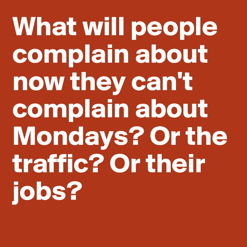 What will people complain about now they can't complain about Mondays? Or the traffic? Or their jobs?