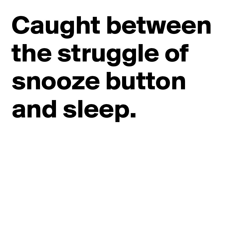 Caught between the struggle of snooze button and sleep.