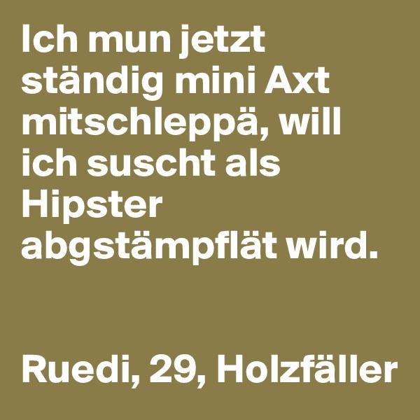 Ich mun jetzt ständig mini Axt mitschleppä, will ich suscht als Hipster abgstämpflät wird.   Ruedi, 29, Holzfäller