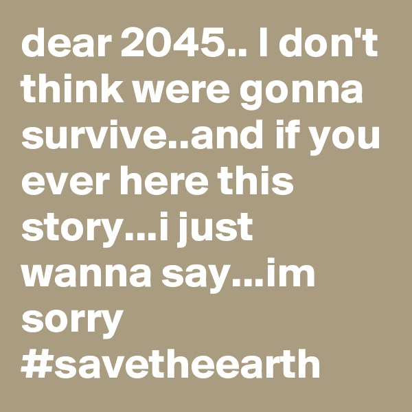 dear 2045.. I don't think were gonna survive..and if you ever here this story...i just wanna say...im sorry #savetheearth