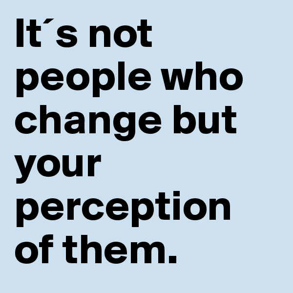 It´s not people who change but your perception of them.