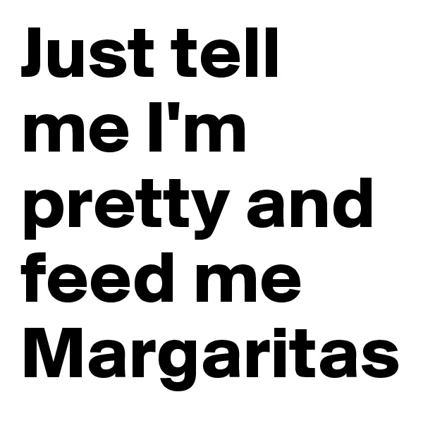 Just tell me I'm pretty and feed me Margaritas