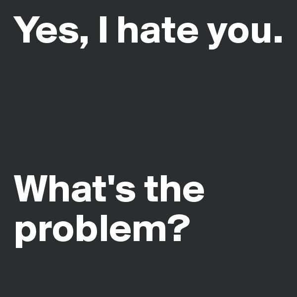 Yes, I hate you.     What's the problem?