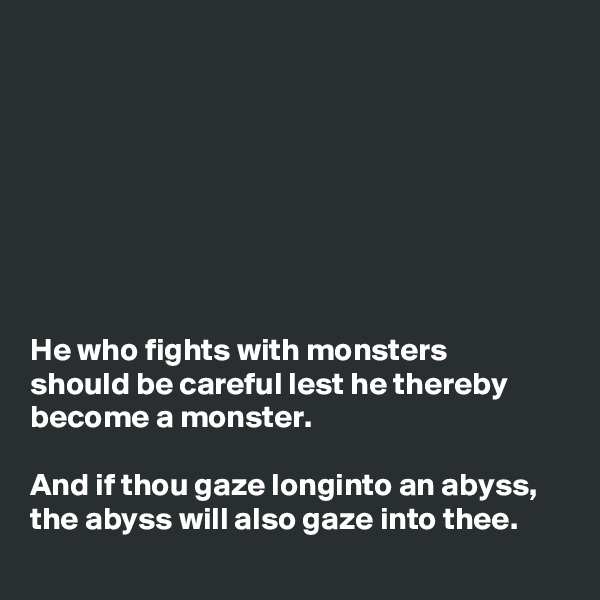 He who fights with monsters should be careful lest he thereby become a monster.  And if thou gaze longintoanabyss, theabysswill also gazeintothee.