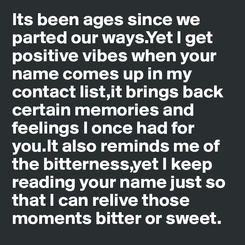 Its been ages since we parted our ways.Yet I get positive vibes when your name comes up in my contact list,it brings back certain memories and feelings I once had for you.It also reminds me of the bitterness,yet I keep reading your name just so that I can relive those moments bitter or sweet.
