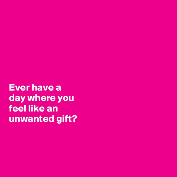 Ever have a  day where you  feel like an  unwanted gift?