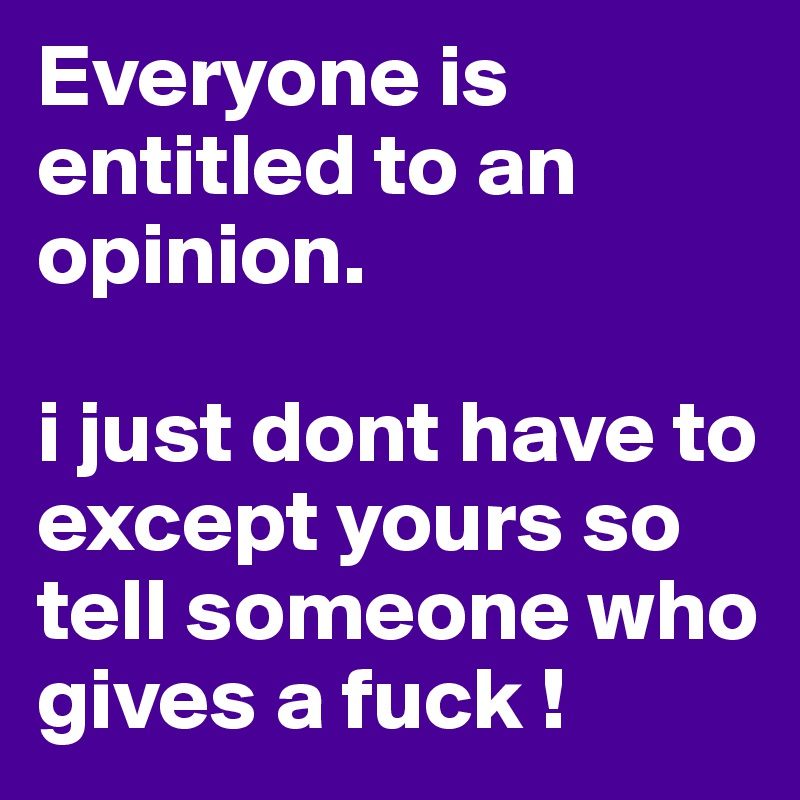 Everyone is entitled to an opinion.   i just dont have to except yours so tell someone who gives a fuck !