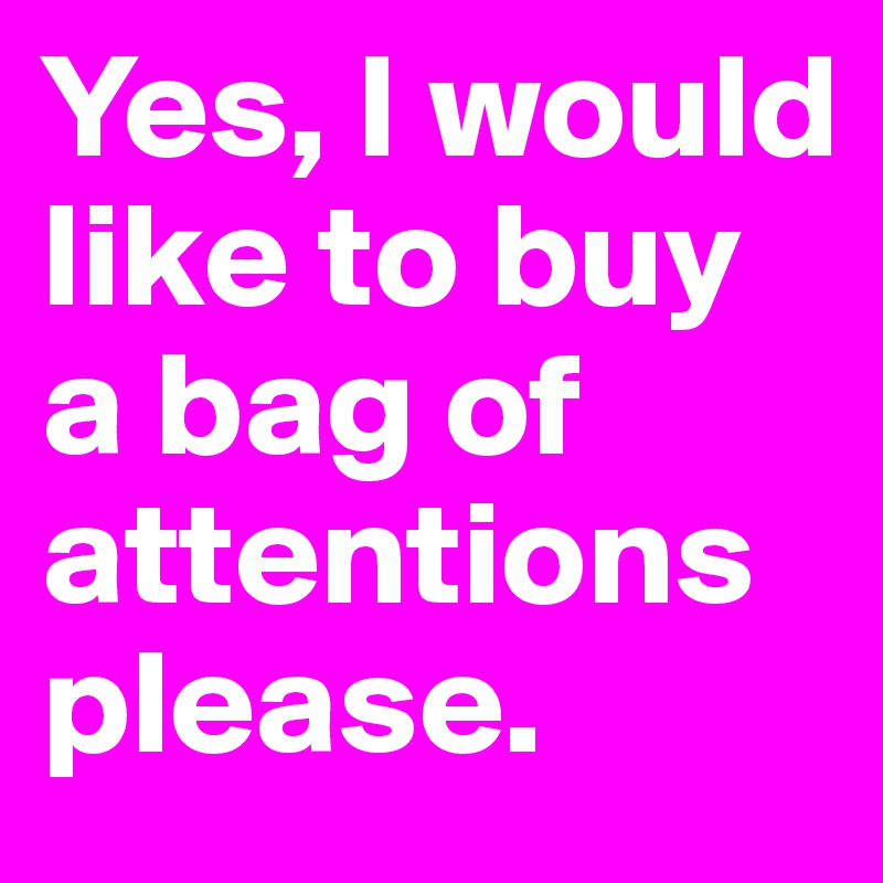 Yes, I would like to buy a bag of attentions please.