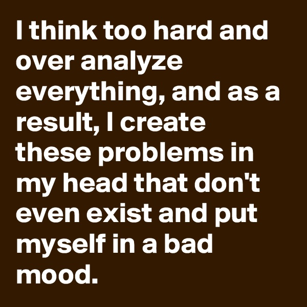 I think too hard and over analyze everything, and as a result, I create these problems in my head that don't even exist and put myself in a bad mood.