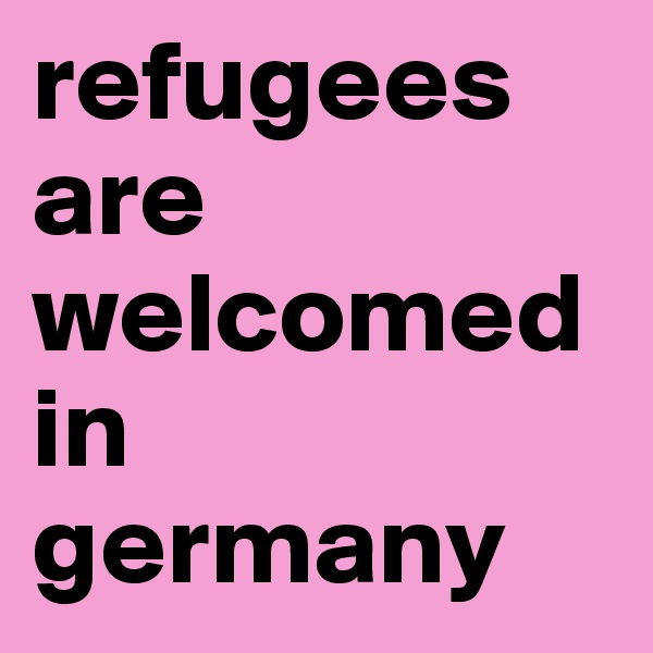 refugees are welcomed in germany