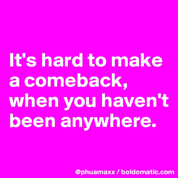 It's hard to make a comeback, when you haven't been anywhere.