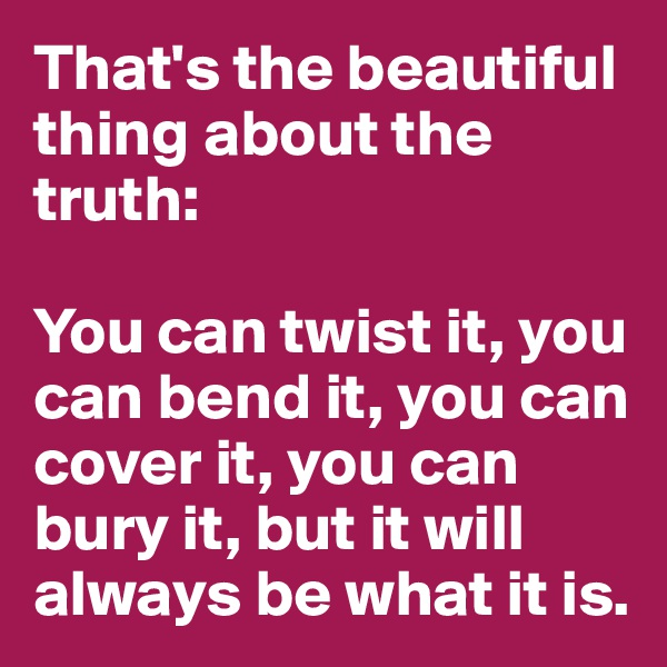 That's the beautiful thing about the truth:  You can twist it, you can bend it, you can cover it, you can bury it, but it will always be what it is.