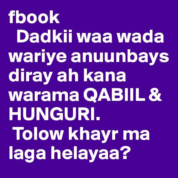 fbook   Dadkii waa wada wariye anuunbays diray ah kana warama QABIIL & HUNGURI.   Tolow khayr ma laga helayaa?