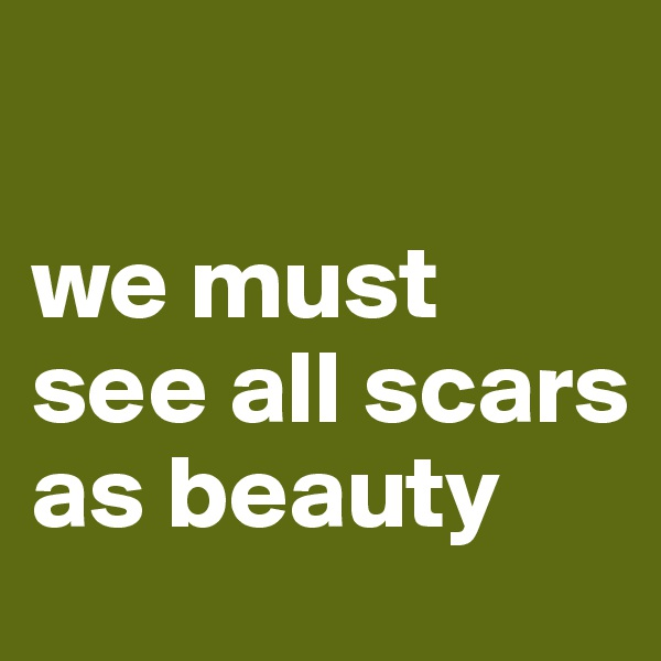 we must see all scars as beauty