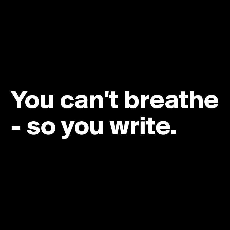 You can't breathe - so you write.