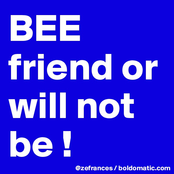 BEE friend or will not be !
