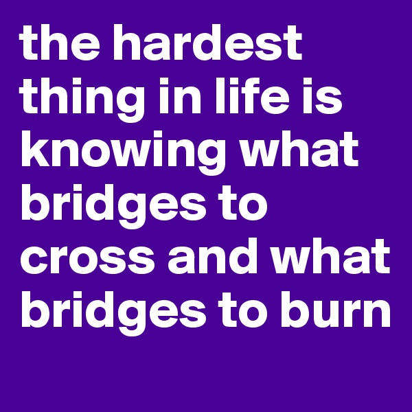 the hardest thing in life is knowing what bridges to cross and what bridges to burn