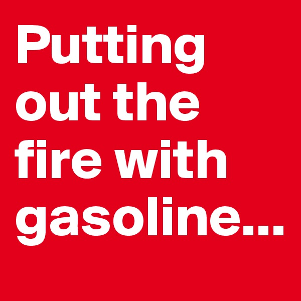 Putting out the fire with gasoline...