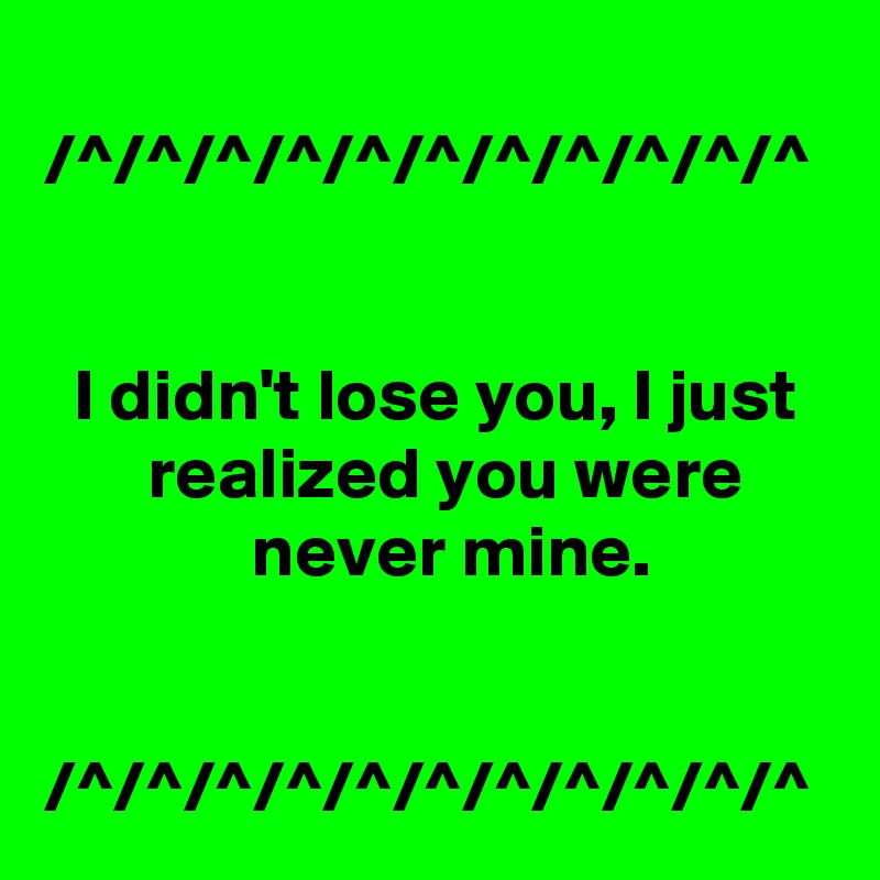 What You Never Realized You Were >> I Didn T Lose You I Just Realized You Were Never Mine