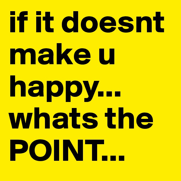 if it doesnt make u happy... whats the POINT...