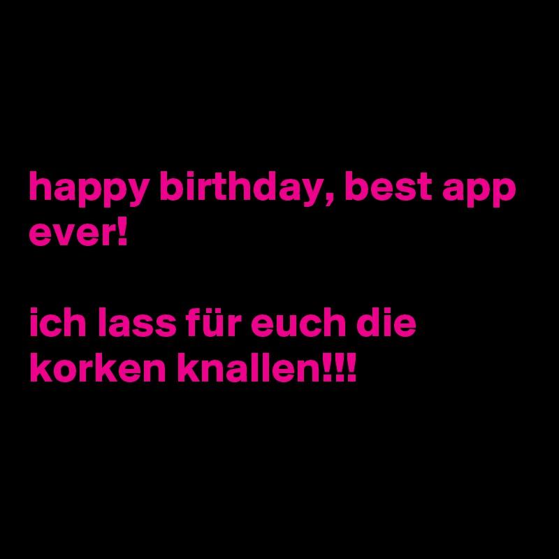 Happy Birthday Best App Ever Ich Lass Fur Euch Die Korken Knallen