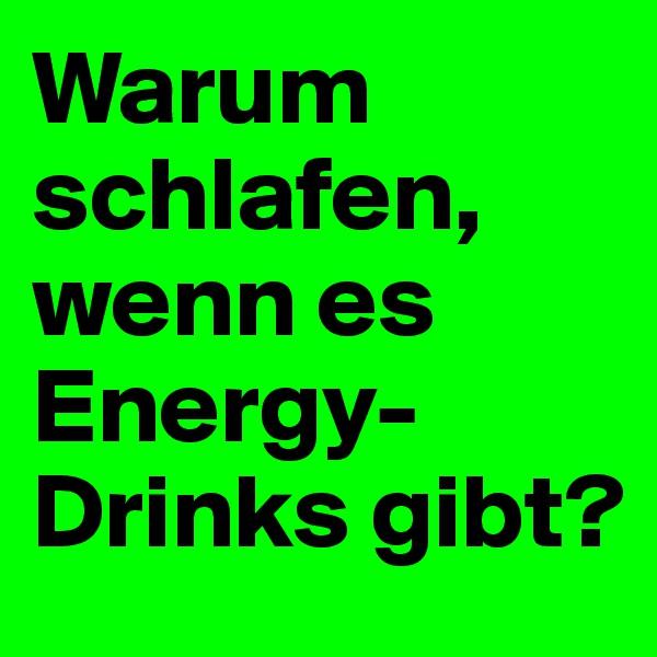 Warum schlafen, wenn es Energy- Drinks gibt?