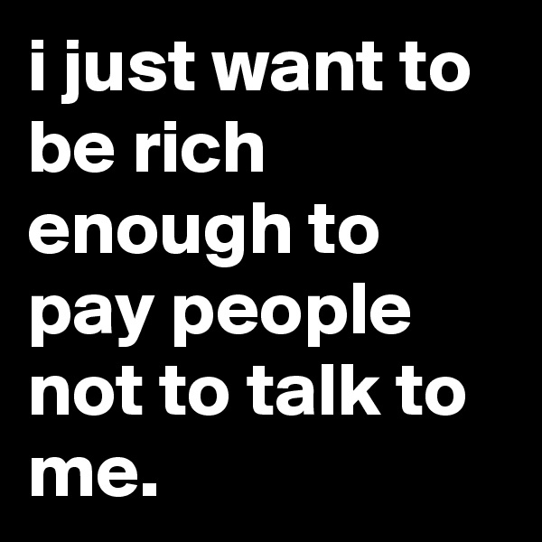 i just want to be rich enough to pay people not to talk to me.