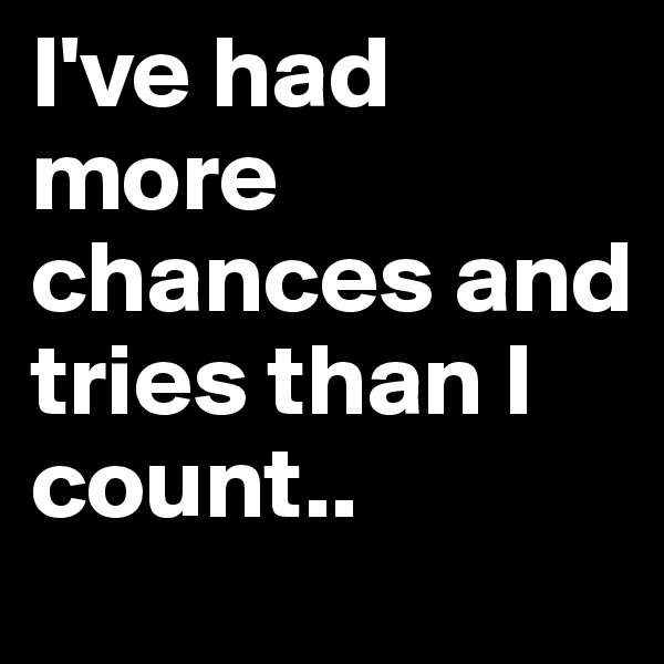 I've had more chances and tries than I count..