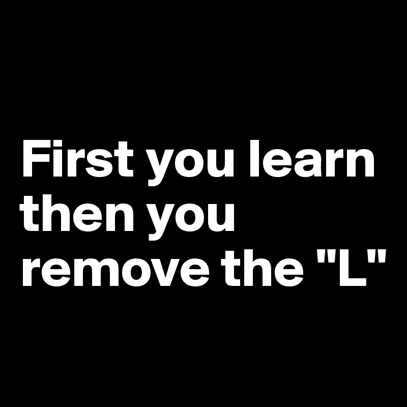 "First you learn then you remove the ""L"""