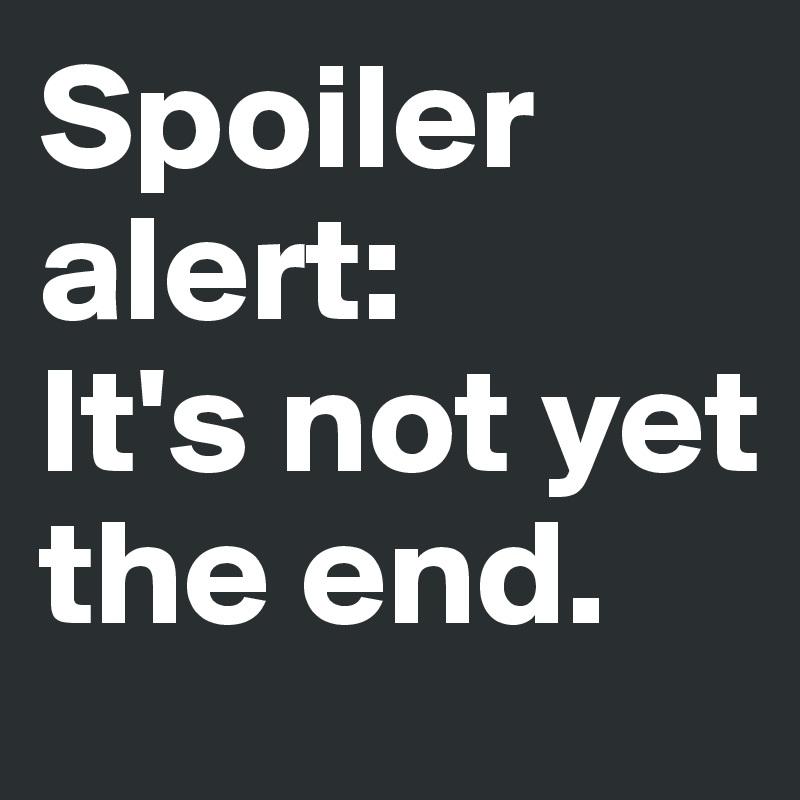 Spoiler alert:  It's not yet the end.