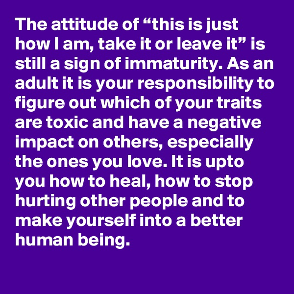 """The attitude of """"this is just how I am, take it or leave it"""" is still a sign of immaturity. As an adult it is your responsibility to figure out which of your traits are toxic and have a negative impact on others, especially the ones you love. It is upto you how to heal, how to stop hurting other people and to make yourself into a better human being."""