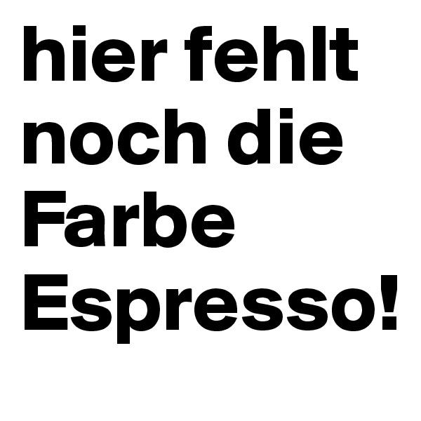 hier fehlt noch die Farbe Espresso!