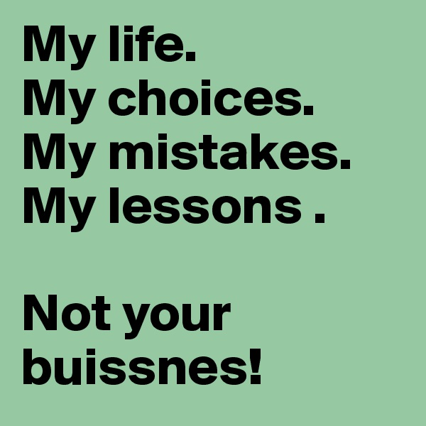 My life. My choices. My mistakes. My lessons .  Not your buissnes!